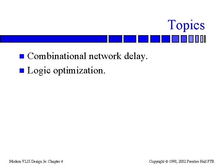 Topics Combinational network delay. n Logic optimization. n Modern VLSI Design 3 e: Chapter