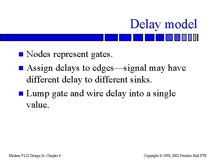 Delay model Nodes represent gates. n Assign delays to edges—signal may have different delay