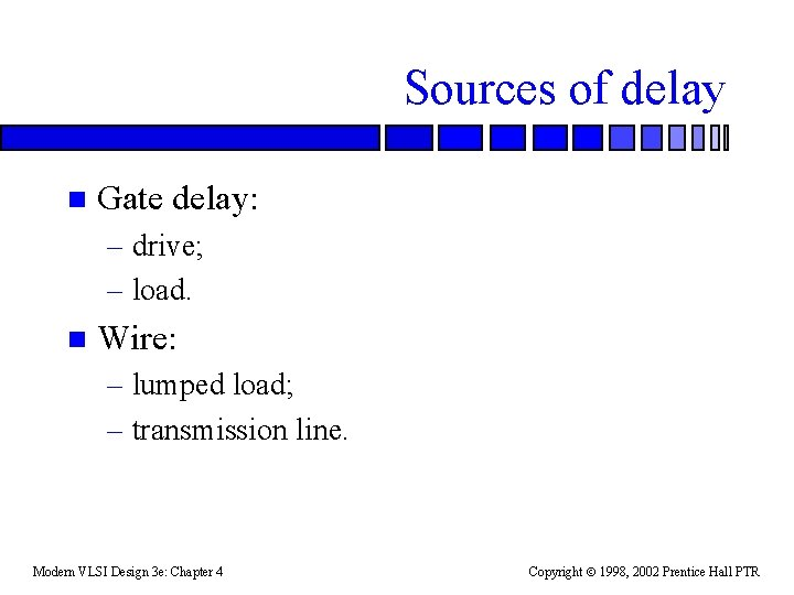 Sources of delay n Gate delay: – drive; – load. n Wire: – lumped