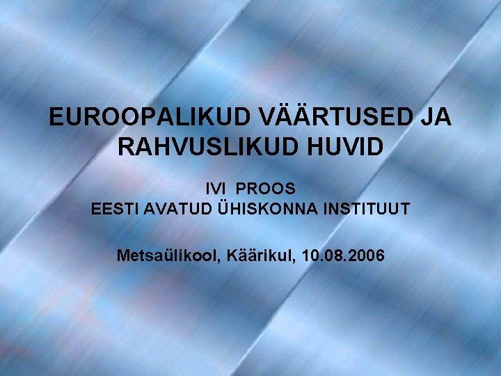 EUROOPALIKUD VÄÄRTUSED JA RAHVUSLIKUD HUVID IVI PROOS EESTI AVATUD ÜHISKONNA INSTITUUT Metsaülikool, Käärikul, 10.