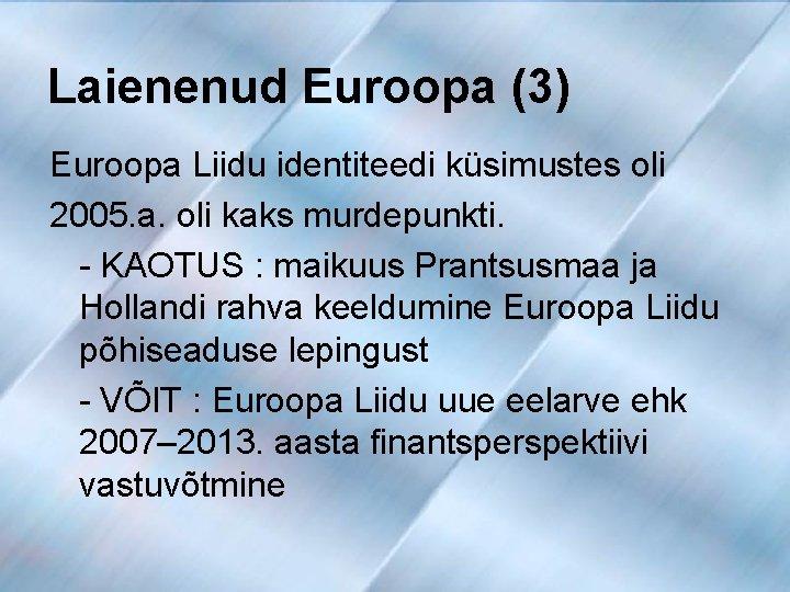 Laienenud Euroopa (3) Euroopa Liidu identiteedi küsimustes oli 2005. a. oli kaks murdepunkti. -