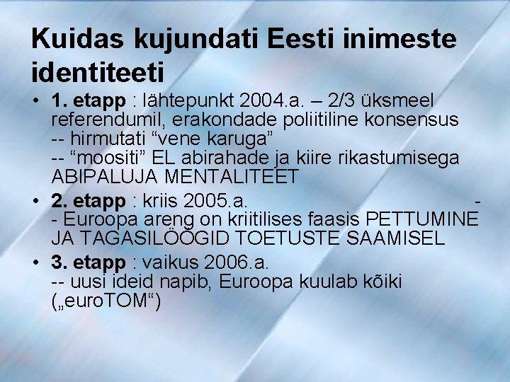 Kuidas kujundati Eesti inimeste identiteeti • 1. etapp : lähtepunkt 2004. a. – 2/3