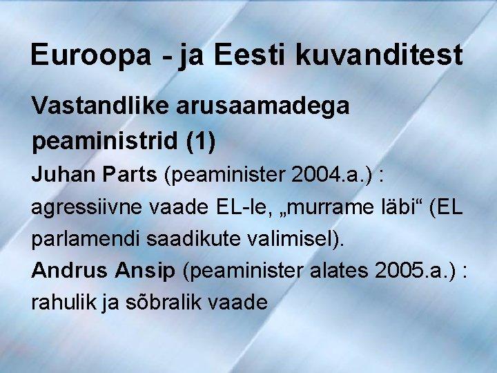 Euroopa - ja Eesti kuvanditest Vastandlike arusaamadega peaministrid (1) Juhan Parts (peaminister 2004. a.
