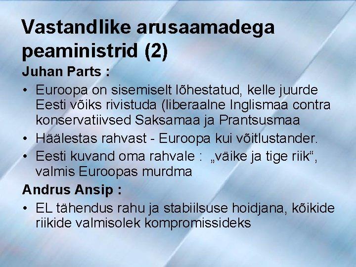 Vastandlike arusaamadega peaministrid (2) Juhan Parts : • Euroopa on sisemiselt lõhestatud, kelle juurde