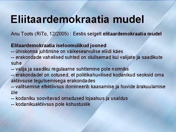Eliitaardemokraatia mudel Anu Toots (Ri. To, 12/2005) : Eestis selgelt elitaardemokraatia mudel Elitaardemokraatia iseloomulikud