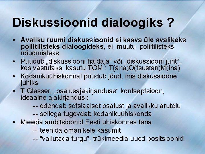 Diskussioonid dialoogiks ? • Avaliku ruumi diskussioonid ei kasva üle avalikeks poliitilisteks dialoogideks, ei