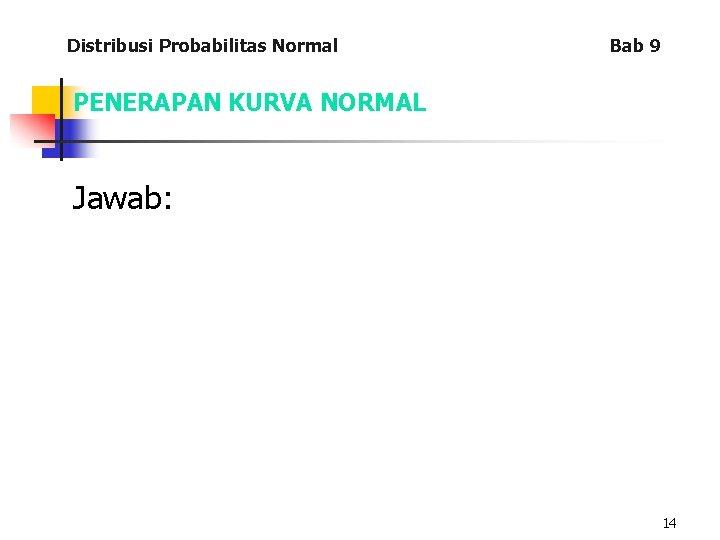 Distribusi Probabilitas Normal Bab 9 PENERAPAN KURVA NORMAL Jawab: 14