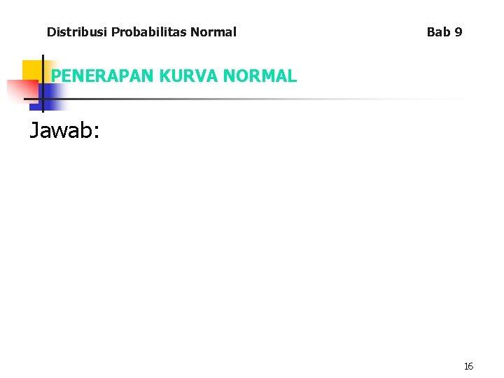 Distribusi Probabilitas Normal Bab 9 PENERAPAN KURVA NORMAL Jawab: 16