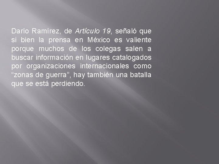 Darío Ramírez, de Artículo 19, señaló que si bien la prensa en México es