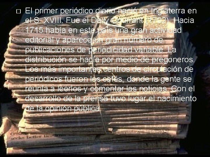 � El primer periódico diario nació en Inglaterra en el S. XVIII. Fue el