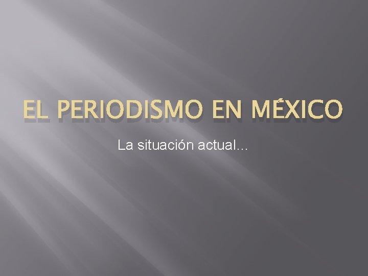 EL PERIODISMO EN MÉXICO La situación actual…