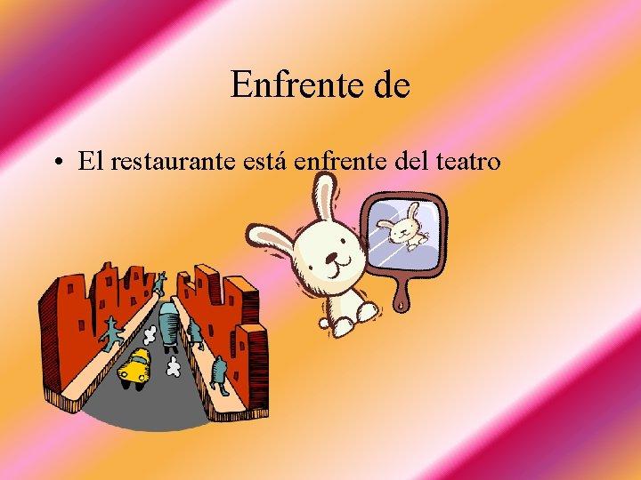 Enfrente de • El restaurante está enfrente del teatro