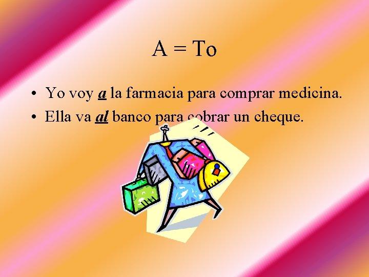 A = To • Yo voy a la farmacia para comprar medicina. • Ella