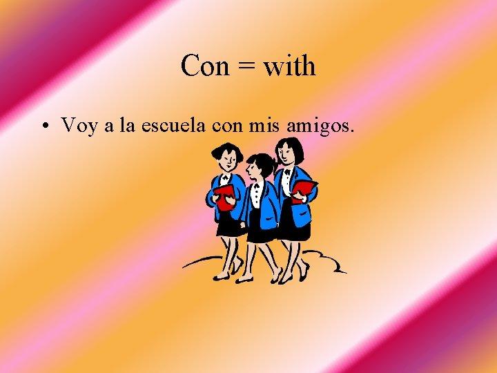 Con = with • Voy a la escuela con mis amigos.
