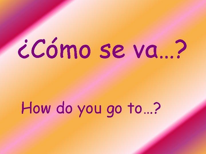 ¿Cómo se va…? How do you go to…?