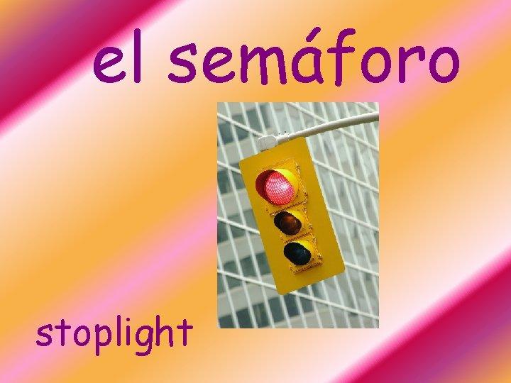el semáforo stoplight