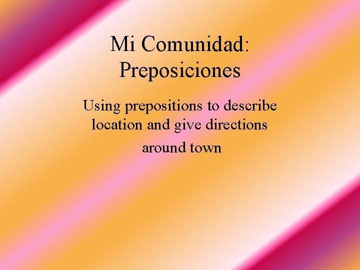 Mi Comunidad: Preposiciones Using prepositions to describe location and give directions around town