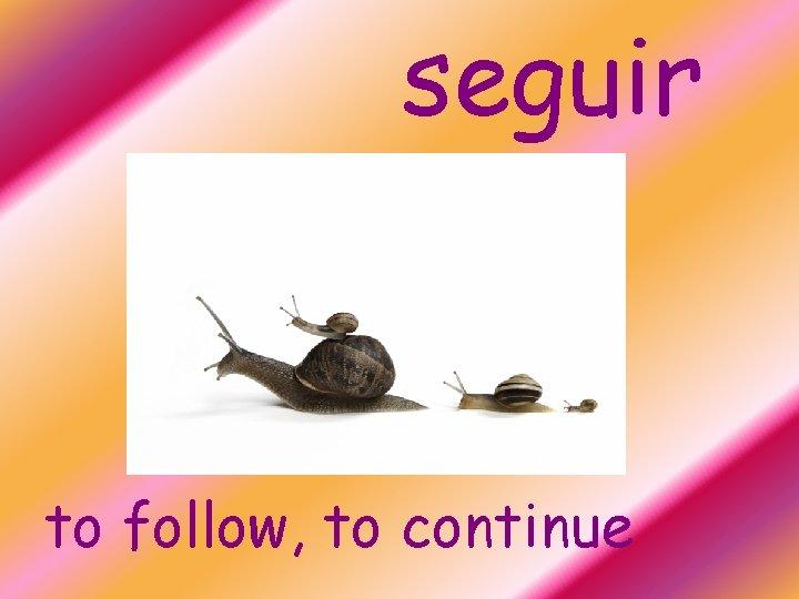 seguir to follow, to continue