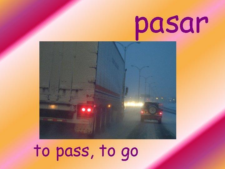pasar to pass, to go