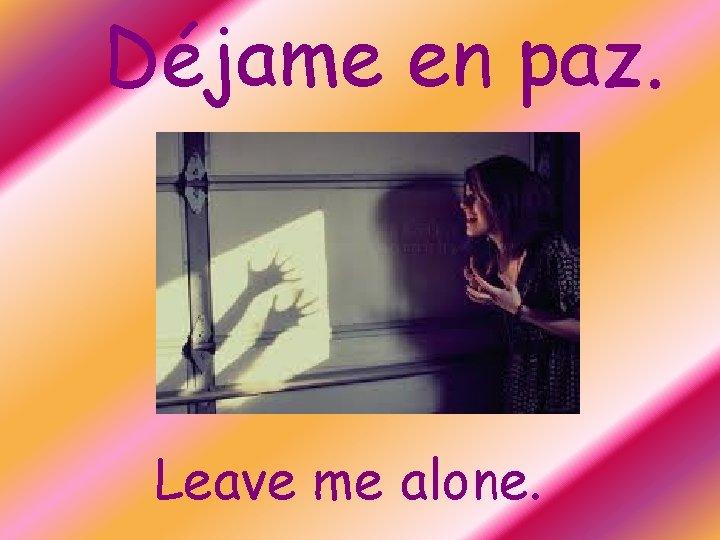 Déjame en paz. Leave me alone.