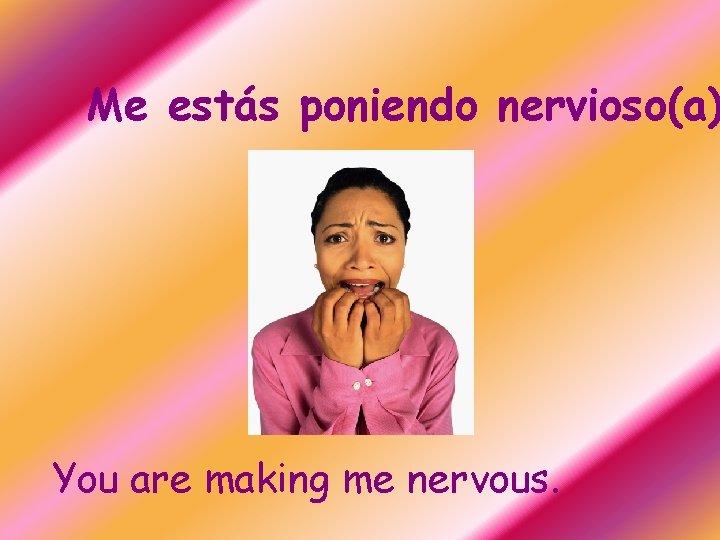 Me estás poniendo nervioso(a) You are making me nervous.