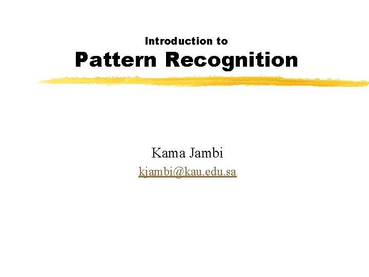 Introduction to Pattern Recognition Kama Jambi kjambi@kau. edu. sa