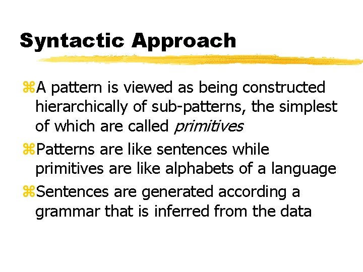 Syntactic Approach z. A pattern is viewed as being constructed hierarchically of sub-patterns, the
