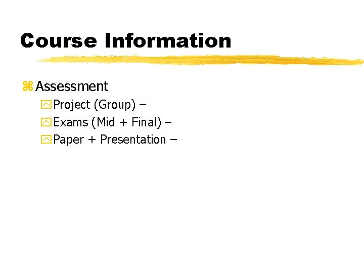 Course Information z Assessment y. Project (Group) – y. Exams (Mid + Final) –
