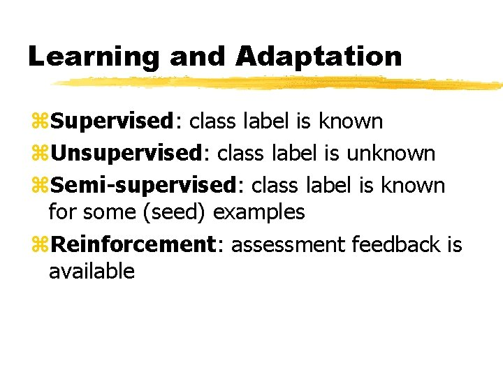 Learning and Adaptation z. Supervised: class label is known z. Unsupervised: class label is