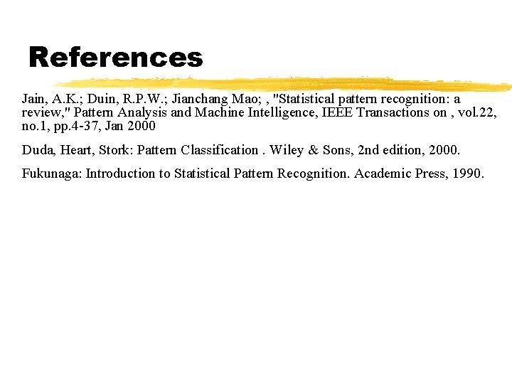 "References Jain, A. K. ; Duin, R. P. W. ; Jianchang Mao; , ""Statistical"