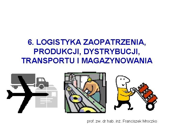 6. LOGISTYKA ZAOPATRZENIA, PRODUKCJI, DYSTRYBUCJI, TRANSPORTU I MAGAZYNOWANIA prof. zw. dr hab. inż. Franciszek