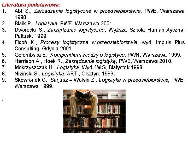 Literatura podstawowa: 1. Abt S. , Zarządzanie logistyczne w przedsiębiorstwie, PWE, Warszawa 1998. 2.