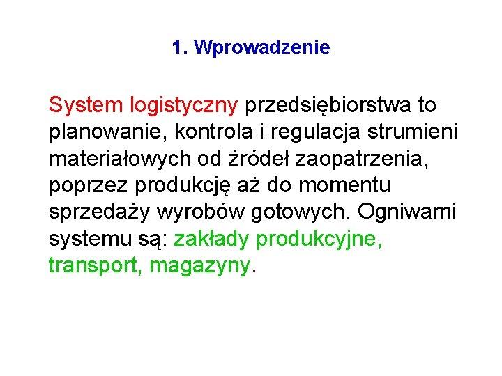 1. Wprowadzenie System logistyczny przedsiębiorstwa to planowanie, kontrola i regulacja strumieni materiałowych od źródeł