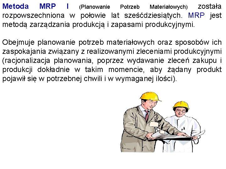 Metoda MRP I (Planowanie Potrzeb Materiałowych) została rozpowszechniona w połowie lat sześćdziesiątych. MRP jest