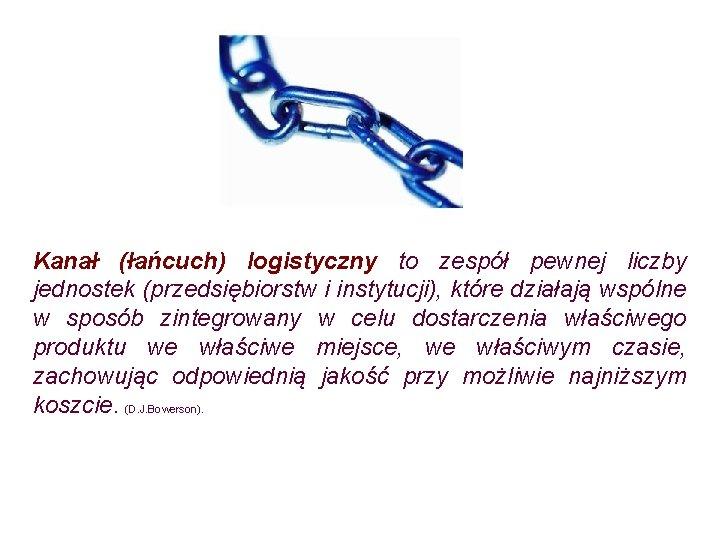 Kanał (łańcuch) logistyczny to zespół pewnej liczby jednostek (przedsiębiorstw i instytucji), które działają wspólne
