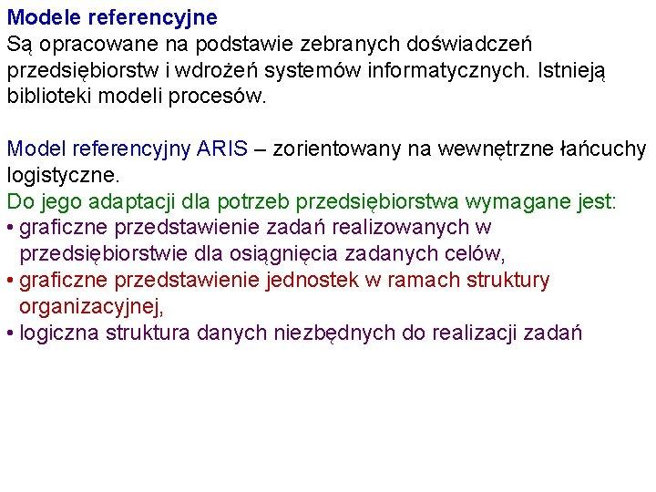 Modele referencyjne Są opracowane na podstawie zebranych doświadczeń przedsiębiorstw i wdrożeń systemów informatycznych. Istnieją