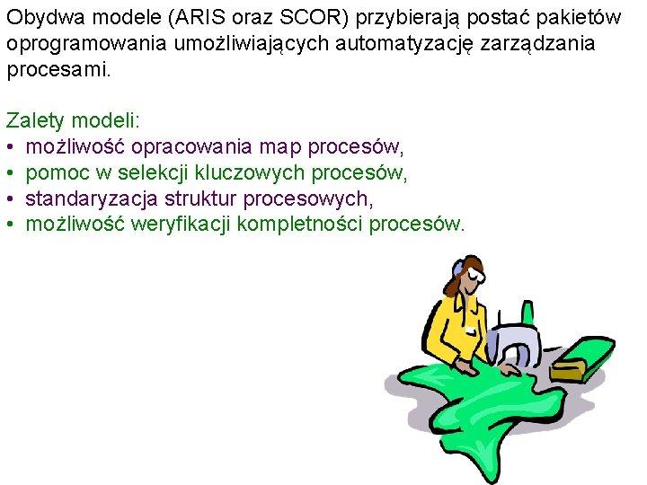 Obydwa modele (ARIS oraz SCOR) przybierają postać pakietów oprogramowania umożliwiających automatyzację zarządzania procesami. Zalety