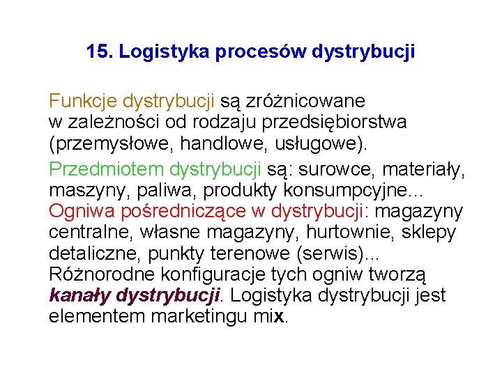 15. Logistyka procesów dystrybucji Funkcje dystrybucji są zróżnicowane w zależności od rodzaju przedsiębiorstwa (przemysłowe,