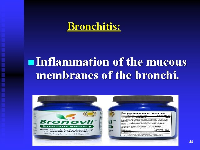 Bronchitis: n Inflammation of the mucous membranes of the bronchi. 44