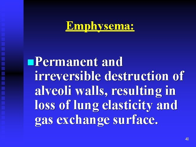 Emphysema: n. Permanent and irreversible destruction of alveoli walls, resulting in loss of lung