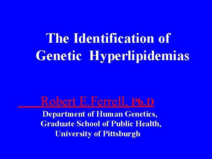 The Identification of Genetic Hyperlipidemias Robert E. Ferrell, Ph. D Department of Human Genetics,