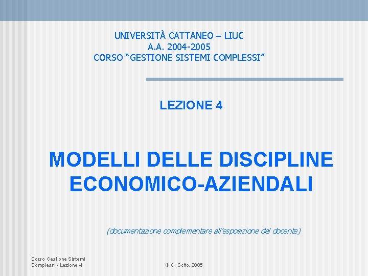 """UNIVERSITÀ CATTANEO – LIUC A. A. 2004 -2005 CORSO """"GESTIONE SISTEMI COMPLESSI"""" LEZIONE 4"""