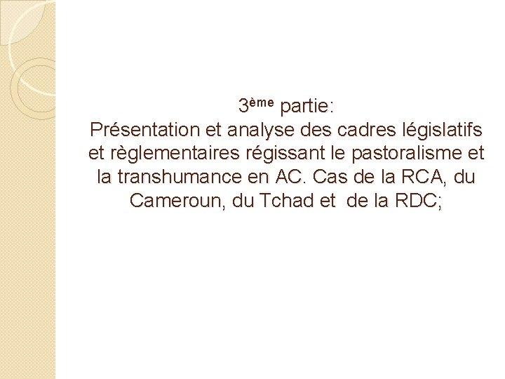 3ème partie: Présentation et analyse des cadres législatifs et règlementaires régissant le pastoralisme et
