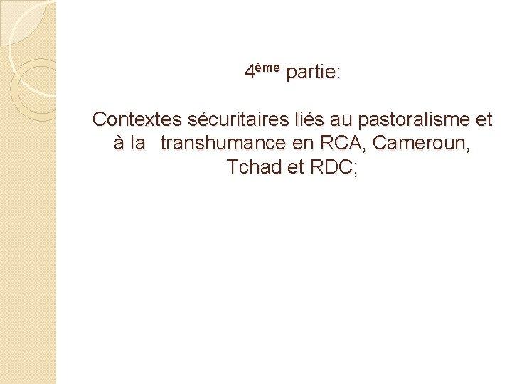 4ème partie: Contextes sécuritaires liés au pastoralisme et à la transhumance en RCA, Cameroun,