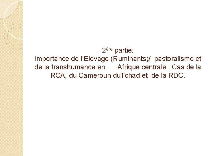 2ère partie: Importance de l'Elevage (Ruminants)/ pastoralisme et de la transhumance en Afrique centrale