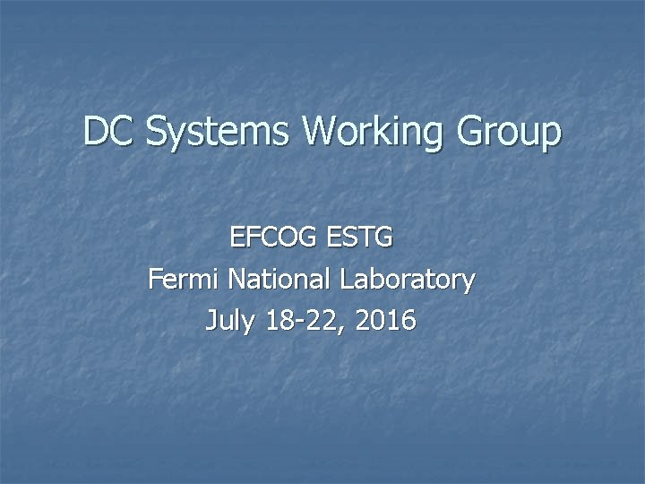 DC Systems Working Group EFCOG ESTG Fermi National Laboratory July 18 -22, 2016