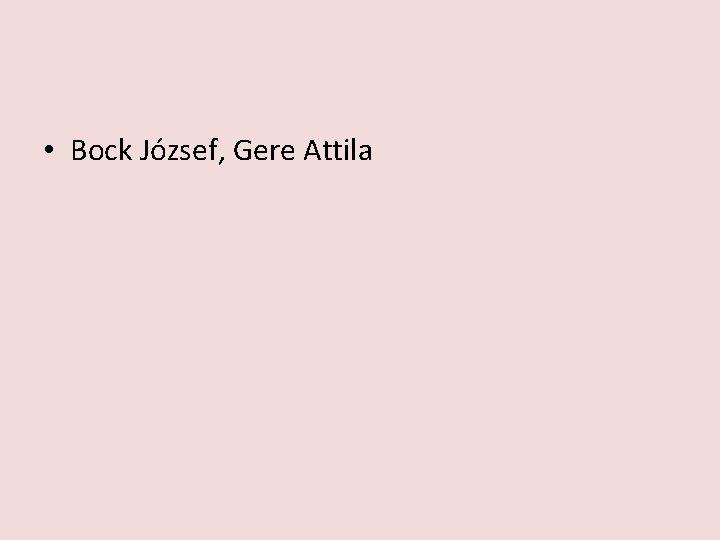 • Bock József, Gere Attila