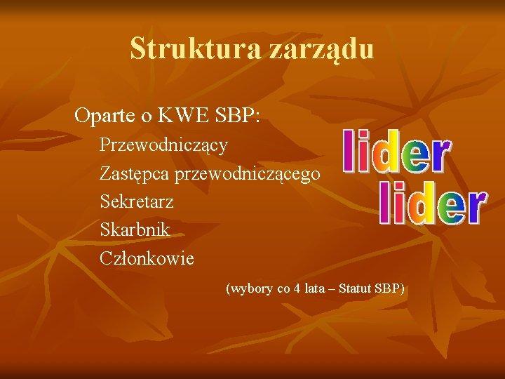 Struktura zarządu Oparte o KWE SBP: Przewodniczący Zastępca przewodniczącego Sekretarz Skarbnik Członkowie (wybory co