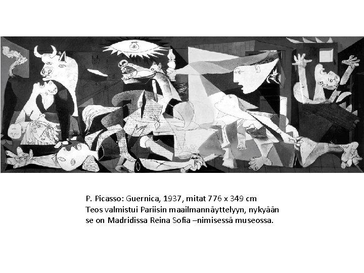 P. Picasso: Guernica, 1937, mitat 776 x 349 cm Teos valmistui Pariisin maailmannäyttelyyn, nykyään