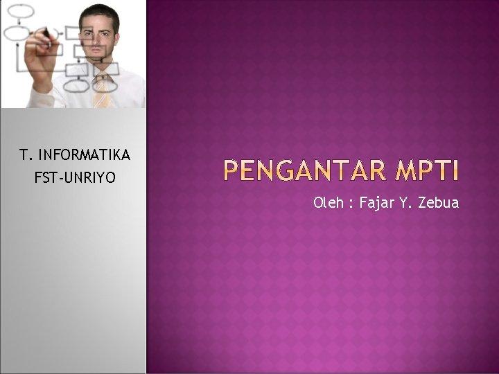 T. INFORMATIKA FST-UNRIYO Oleh : Fajar Y. Zebua